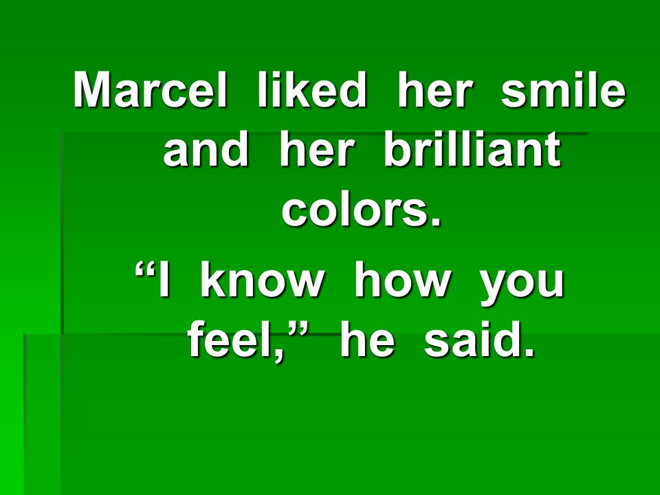 Marcel liked her smile and her brilliant colors. I know how you feel, he said.