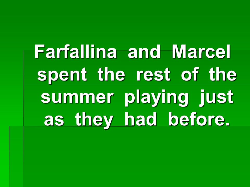 Farfallina and Marcel spent the rest of the summer playing just as they had before.