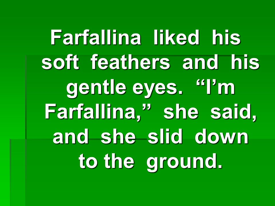 Farfallina liked his soft feathers and his gentle eyes.