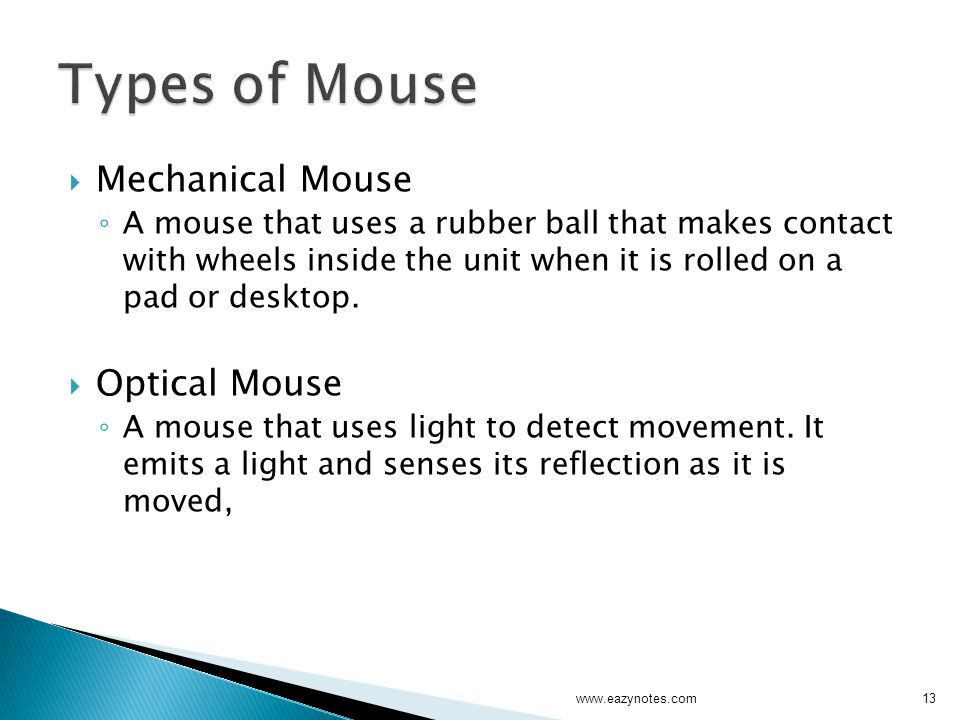  Mechanical Mouse ◦ A mouse that uses a rubber ball that makes contact with wheels inside the unit when it is rolled on a pad or desktop.