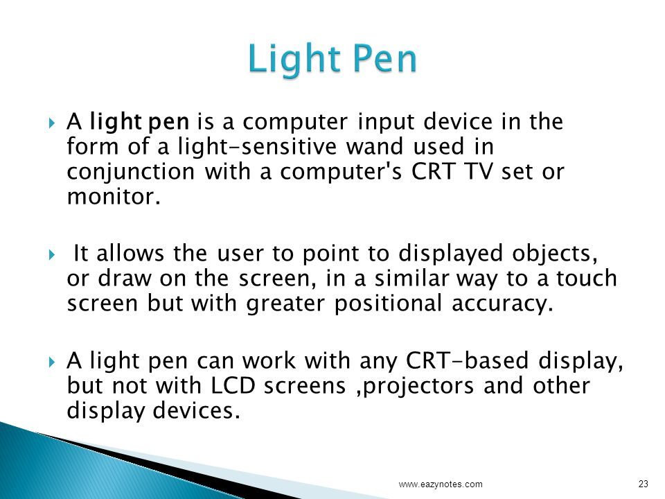  A light pen is a computer input device in the form of a light-sensitive wand used in conjunction with a computer s CRT TV set or monitor.