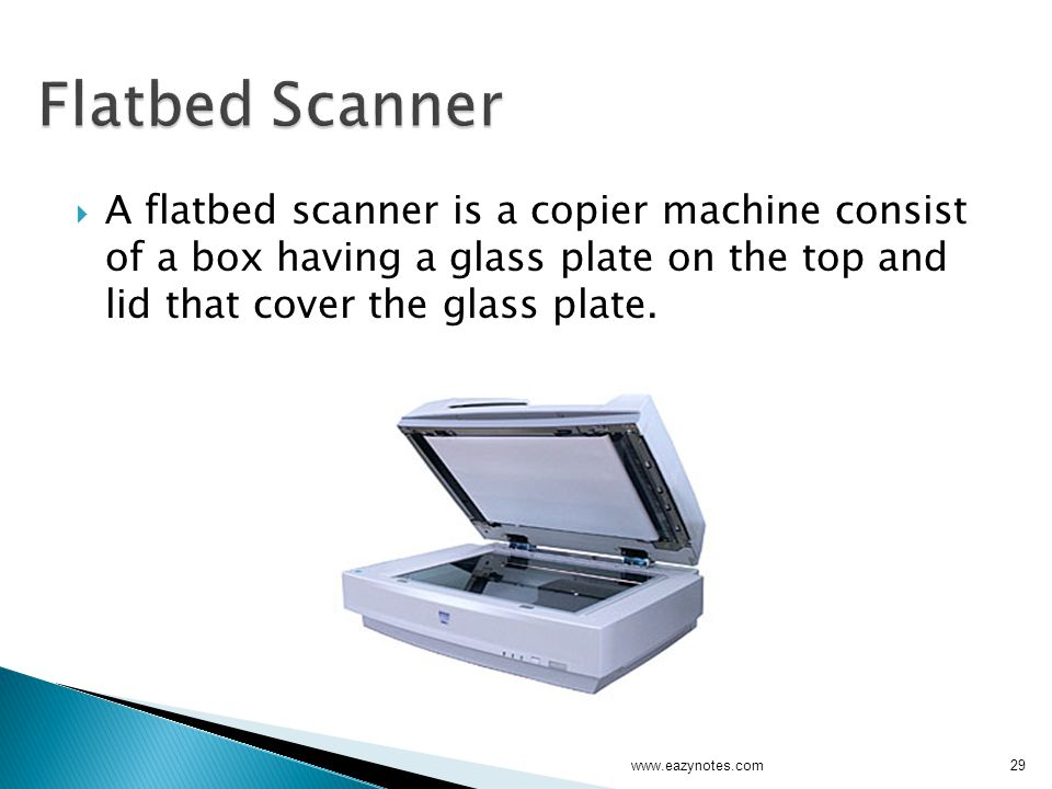  A flatbed scanner is a copier machine consist of a box having a glass plate on the top and lid that cover the glass plate.