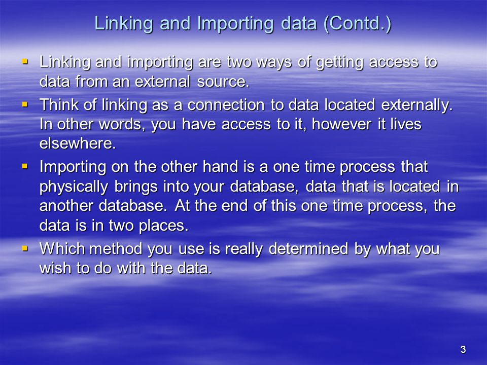 3 Linking and Importing data (Contd.)  Linking and importing are two ways of getting access to data from an external source.