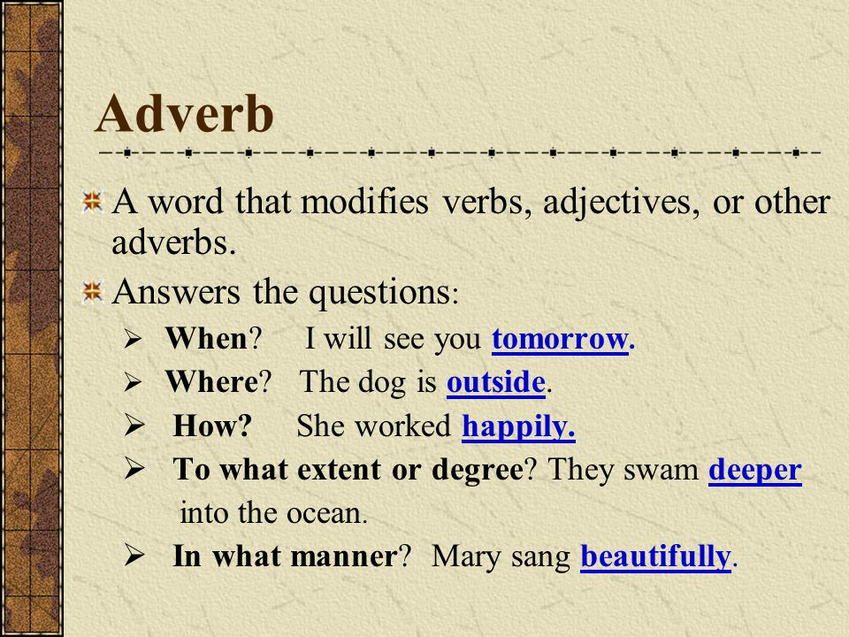 Adverb A word that modifies verbs, adjectives, or other adverbs.