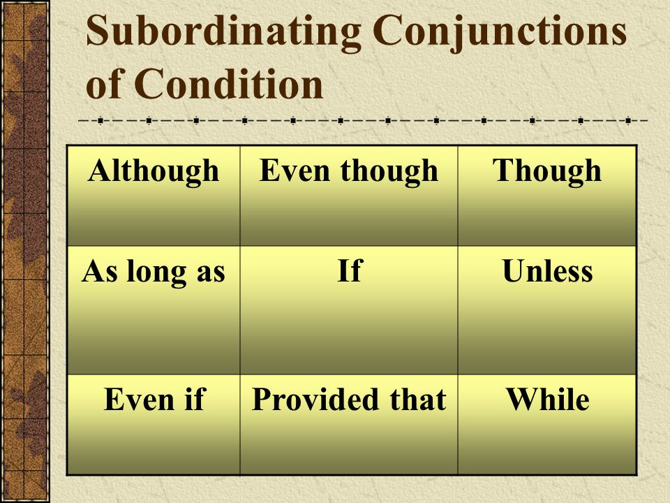Subordinating Conjunctions of Condition AlthoughEven thoughThough As long asIfUnless Even ifProvided thatWhile