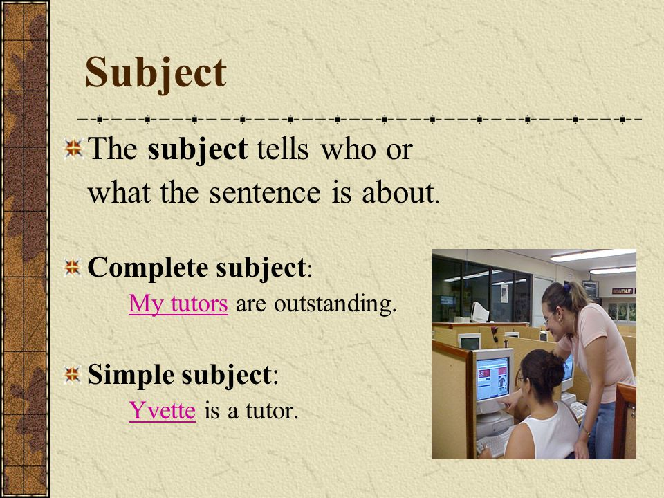 Subject The subject tells who or what the sentence is about. Complete subject : My tutors are outstanding. Simple subject: Yvette is a tutor.