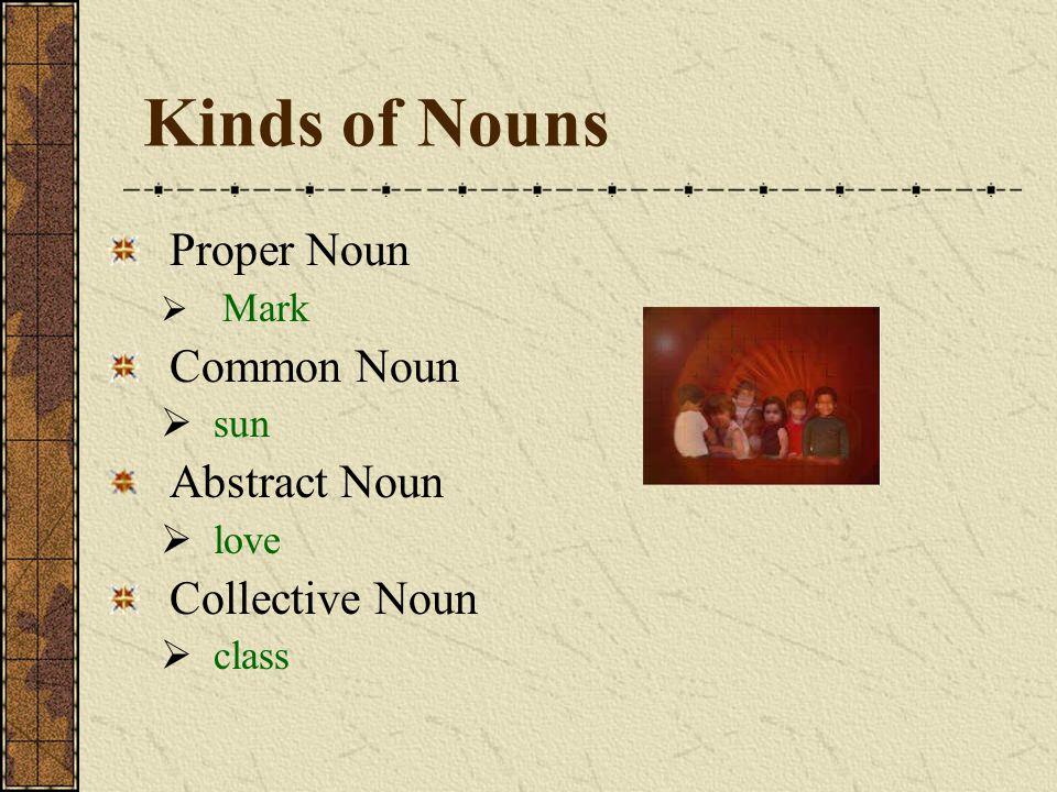 Kinds of Nouns Proper Noun  Mark Common Noun  sun Abstract Noun  love Collective Noun  class