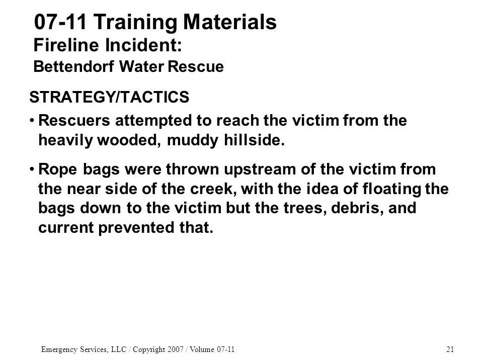 Emergency Services, LLC / Copyright 2007 / Volume 07-1121 STRATEGY/TACTICS Rescuers attempted to reach the victim from the heavily wooded, muddy hillside.