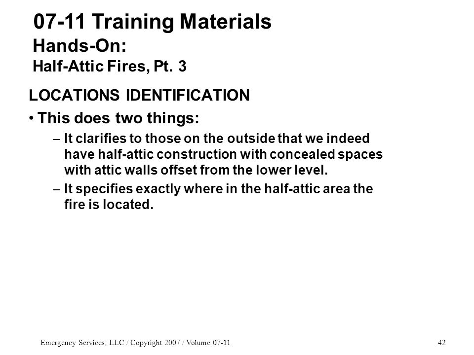 Emergency Services, LLC / Copyright 2007 / Volume 07-1142 LOCATIONS IDENTIFICATION This does two things: –It clarifies to those on the outside that we indeed have half-attic construction with concealed spaces with attic walls offset from the lower level.