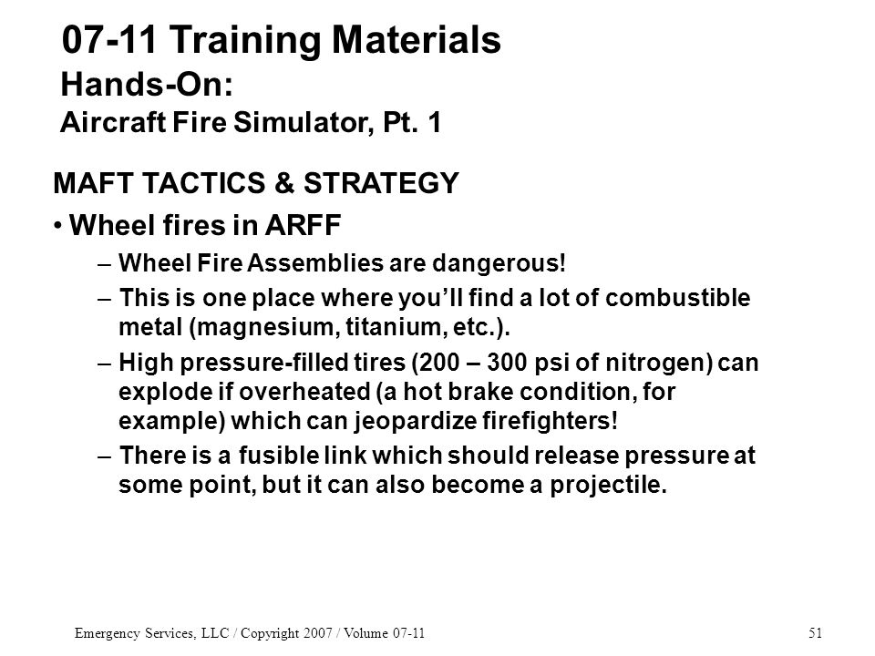 Emergency Services, LLC / Copyright 2007 / Volume 07-1151 07-11 Training Materials MAFT TACTICS & STRATEGY Wheel fires in ARFF –Wheel Fire Assemblies are dangerous.