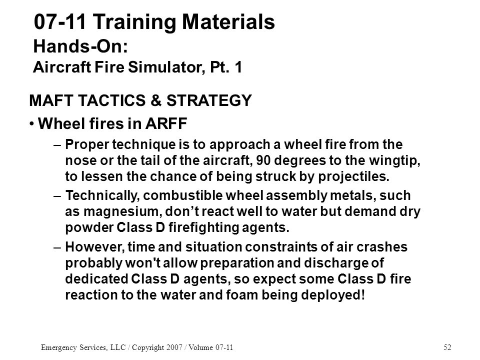 Emergency Services, LLC / Copyright 2007 / Volume 07-1152 07-11 Training Materials MAFT TACTICS & STRATEGY Wheel fires in ARFF –Proper technique is to approach a wheel fire from the nose or the tail of the aircraft, 90 degrees to the wingtip, to lessen the chance of being struck by projectiles.
