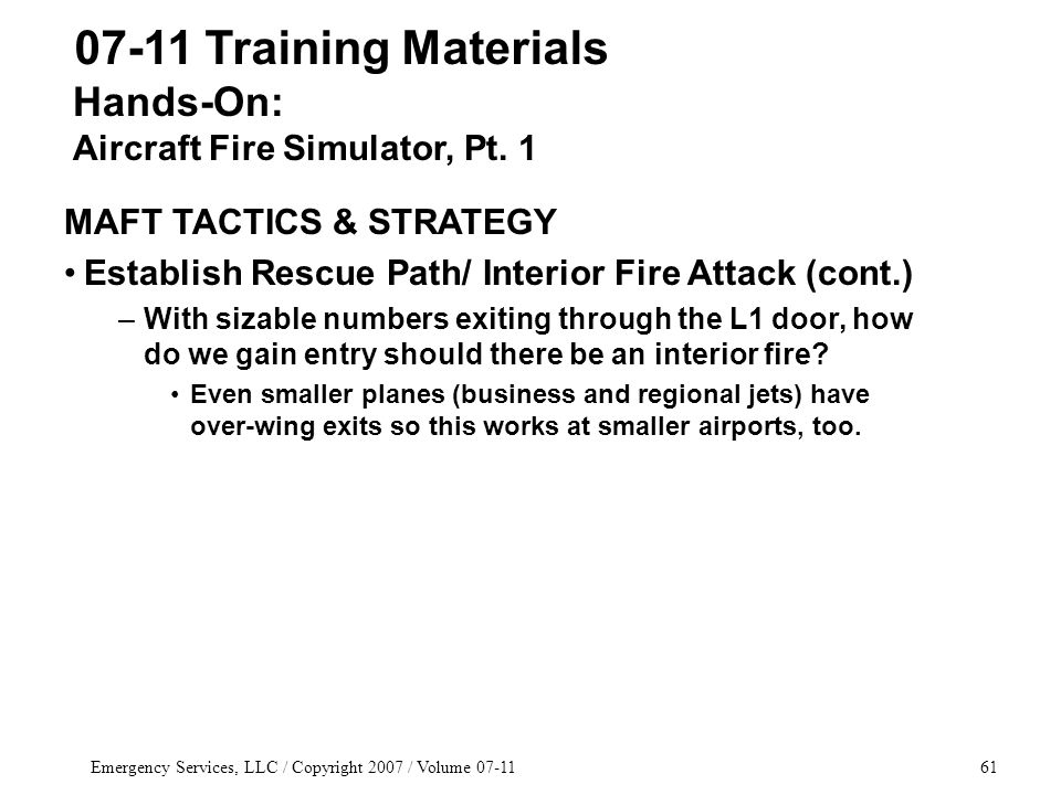 Emergency Services, LLC / Copyright 2007 / Volume 07-1161 07-11 Training Materials MAFT TACTICS & STRATEGY Establish Rescue Path/ Interior Fire Attack (cont.) –With sizable numbers exiting through the L1 door, how do we gain entry should there be an interior fire.
