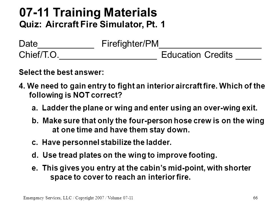 Emergency Services, LLC / Copyright 2007 / Volume 07-1166 Date___________ Firefighter/PM____________________ Chief/T.O.___________________ Education Credits _____ Select the best answer: 4.