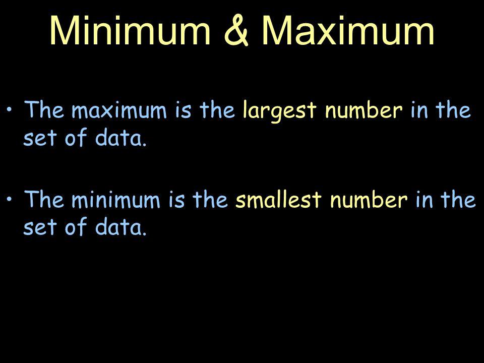 Minimum & Maximum The maximum is the largest number in the set of data.