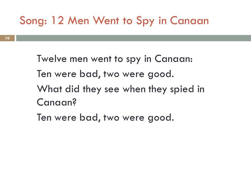Song: 12 Men Went to Spy in Canaan 10 Twelve men went to spy in Canaan: Ten were bad, two were good.