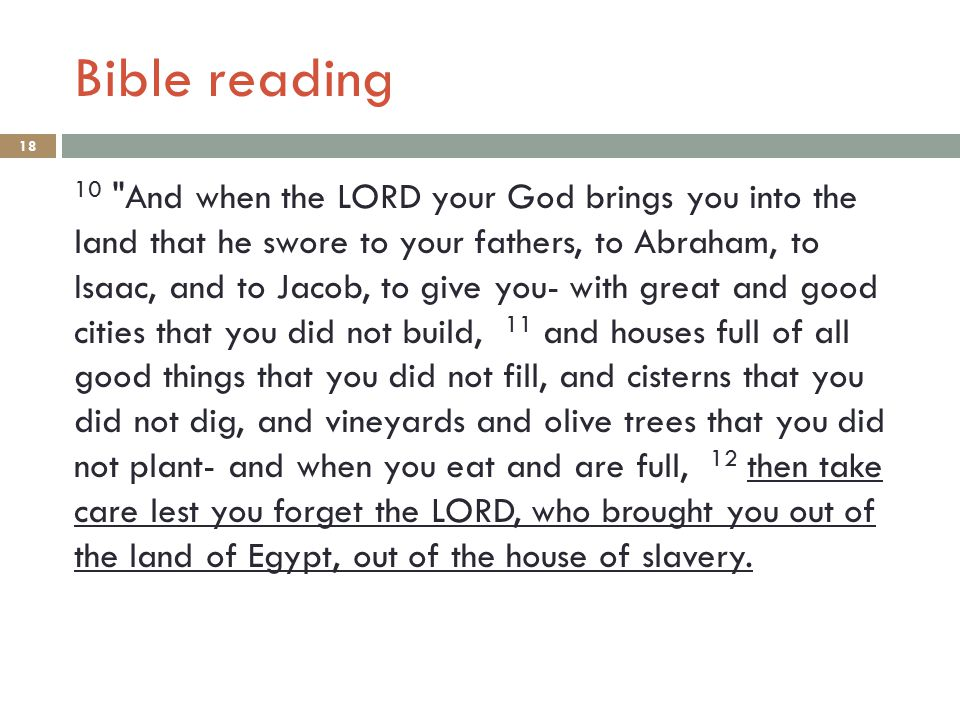 Bible reading 18 10 And when the LORD your God brings you into the land that he swore to your fathers, to Abraham, to Isaac, and to Jacob, to give you- with great and good cities that you did not build, 11 and houses full of all good things that you did not fill, and cisterns that you did not dig, and vineyards and olive trees that you did not plant- and when you eat and are full, 12 then take care lest you forget the LORD, who brought you out of the land of Egypt, out of the house of slavery.