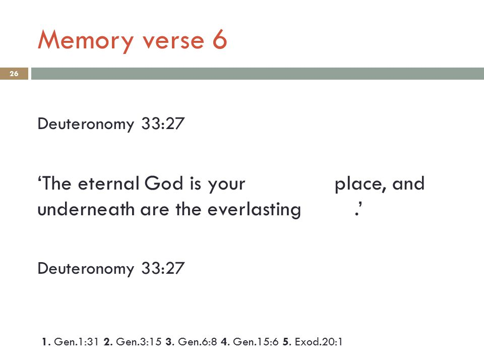 Memory verse 6 26 Deuteronomy 33:27 'The eternal God is your place, and underneath are the everlasting.' Deuteronomy 33:27 1. Gen.1:31 2. Gen.3:15 3.