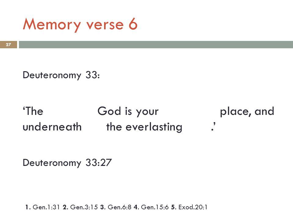 Memory verse 6 27 Deuteronomy 33: 'The God is your place, and underneath the everlasting.' Deuteronomy 33:27 1. Gen.1:31 2. Gen.3:15 3. Gen.6:8 4. Gen