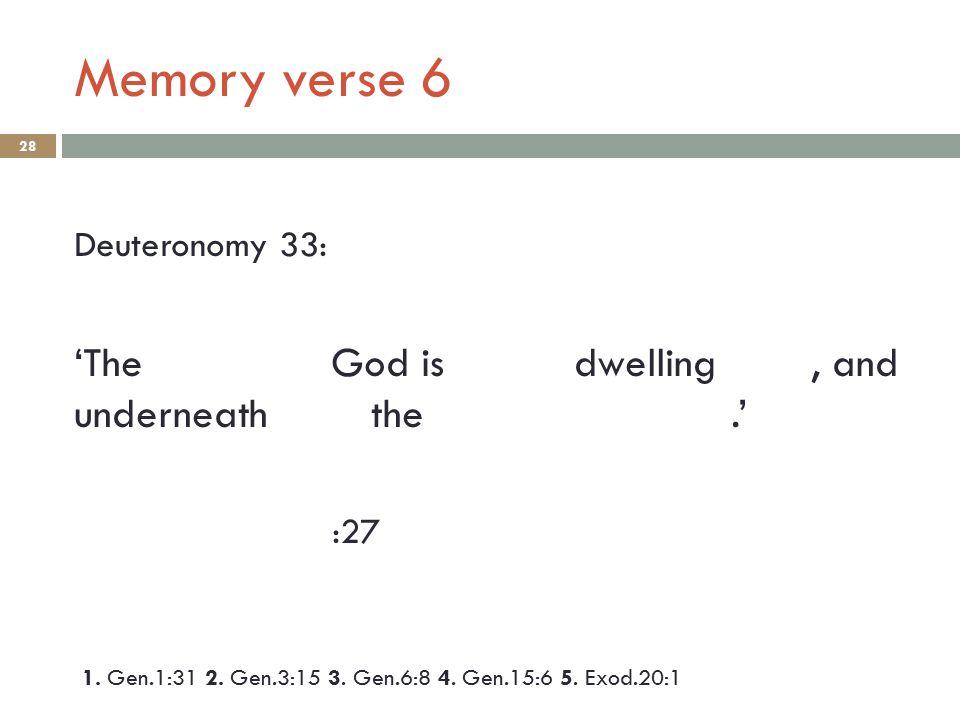 Memory verse 6 28 Deuteronomy 33: 'The God is dwelling, and underneath the.' :27 1. Gen.1:31 2. Gen.3:15 3. Gen.6:8 4. Gen.15:6 5. Exod.20:1