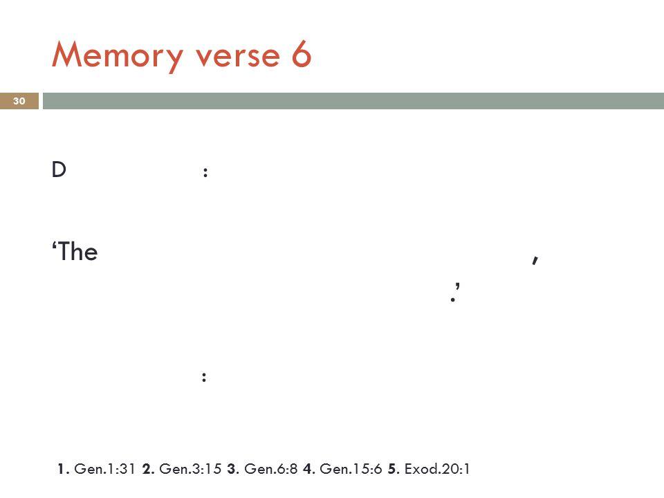 Memory verse 6 30 D : 'The,.' : 1. Gen.1:31 2. Gen.3:15 3. Gen.6:8 4. Gen.15:6 5. Exod.20:1