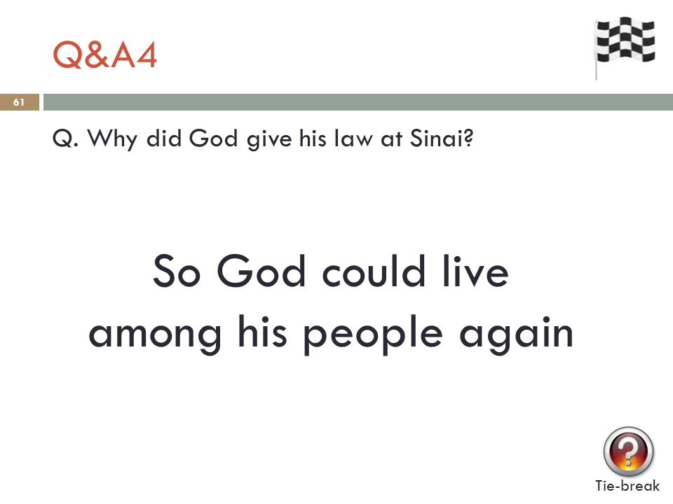 Q&A4 61 Q. Why did God give his law at Sinai? Tie-break So God could live among his people again