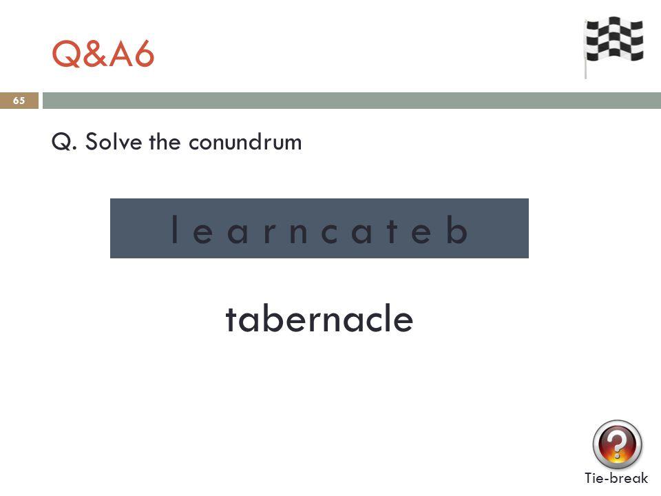 Q&A6 65 Q. Solve the conundrum Tie-break l e a r n c a t e b tabernacle