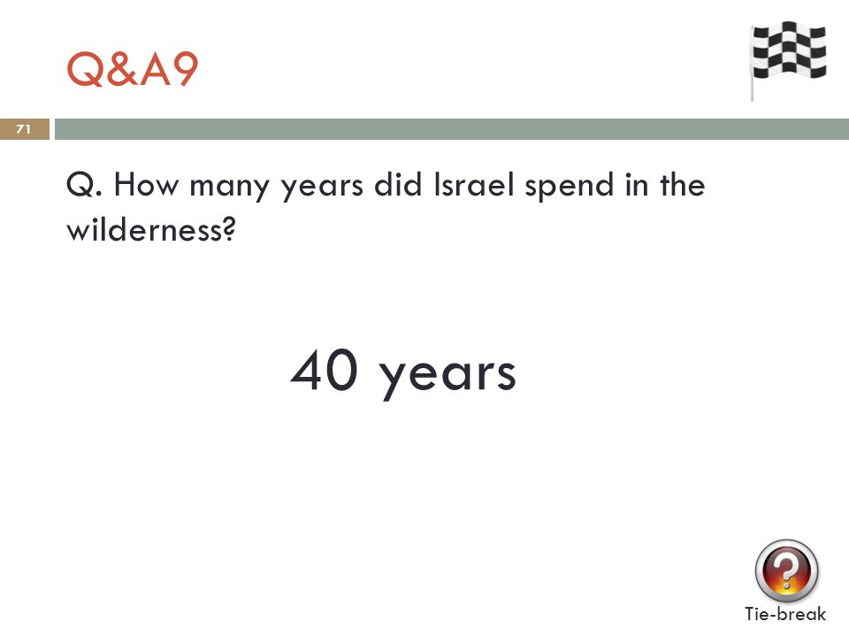 Q&A9 71 Q. How many years did Israel spend in the wilderness Tie-break 40 years