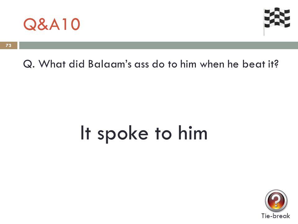 Q&A10 73 Q. What did Balaam's ass do to him when he beat it? Tie-break It spoke to him
