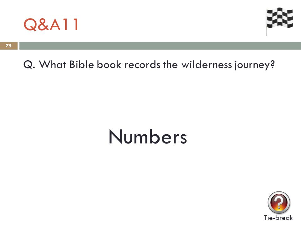 Q&A11 75 Q. What Bible book records the wilderness journey? Tie-break Numbers