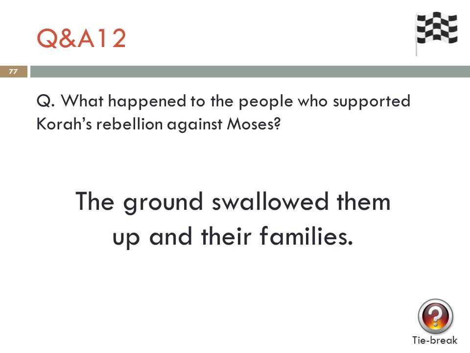 Q&A12 77 Q.What happened to the people who supported Korah's rebellion against Moses.