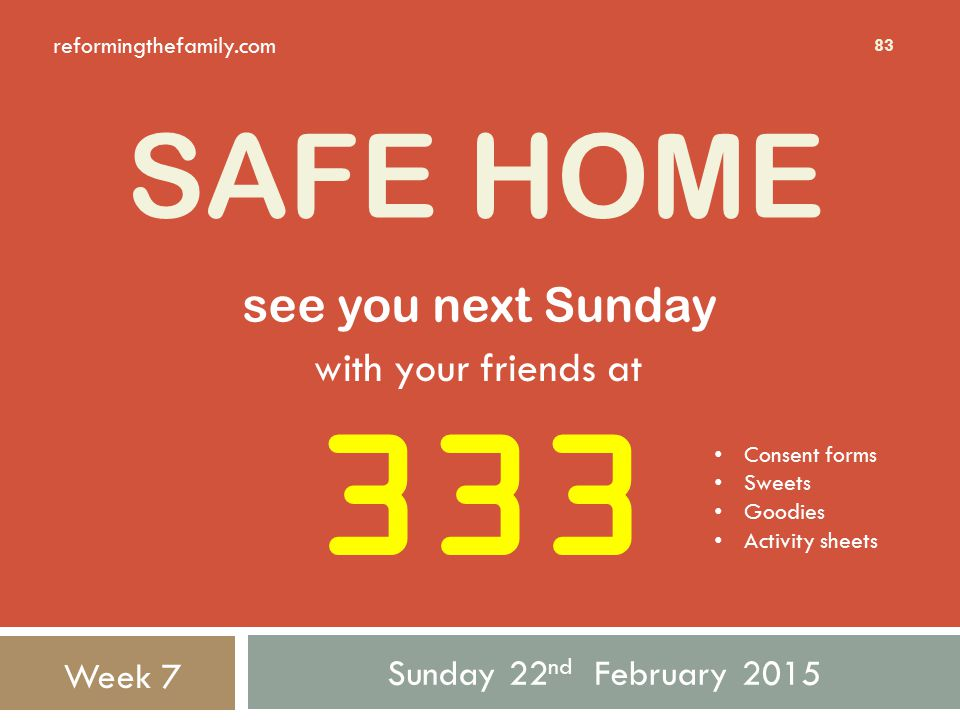SAFE HOME Sunday 22 nd February 2015 83 333 see you next Sunday Week 7 with your friends at Consent forms Sweets Goodies Activity sheets reformingthefamily.com