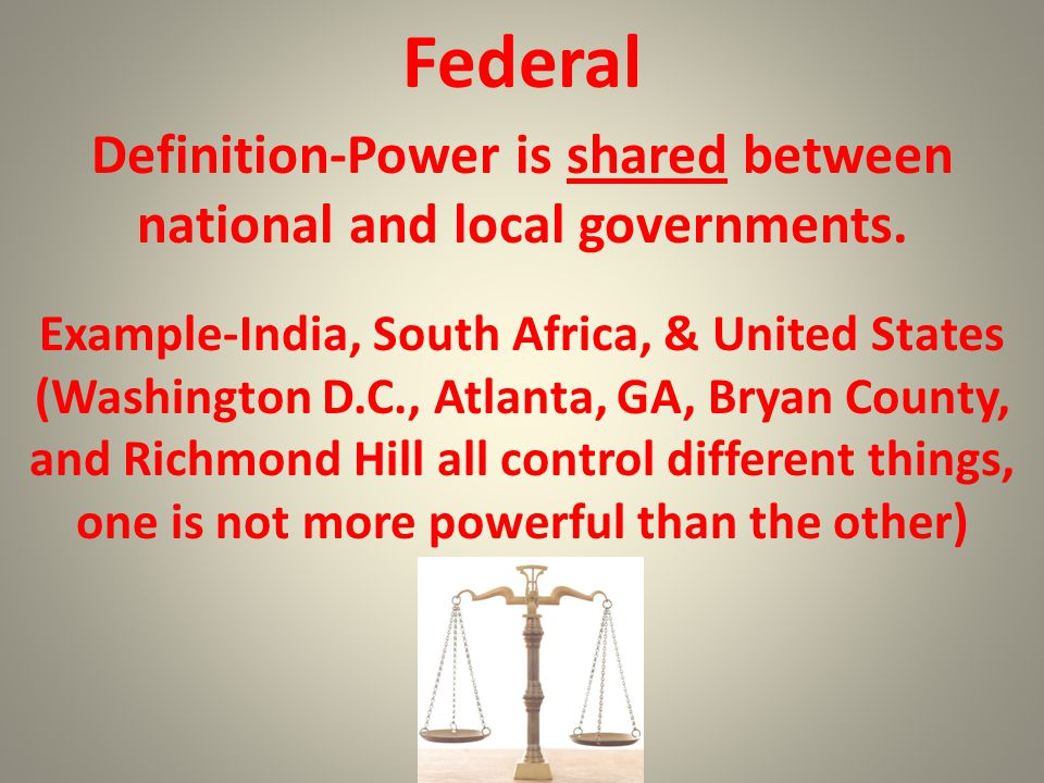 Federal Definition-Power is shared between national and local governments. Example-India, South Africa, & United States (Washington D.C., Atlanta, GA,
