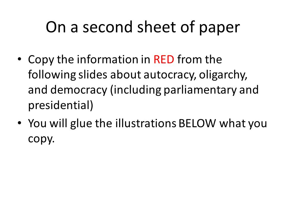 On a second sheet of paper Copy the information in RED from the following slides about autocracy, oligarchy, and democracy (including parliamentary and presidential) You will glue the illustrations BELOW what you copy.