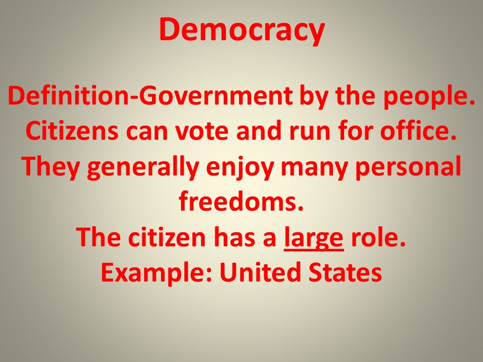 Democracy Definition-Government by the people. Citizens can vote and run for office. They generally enjoy many personal freedoms. The citizen has a la