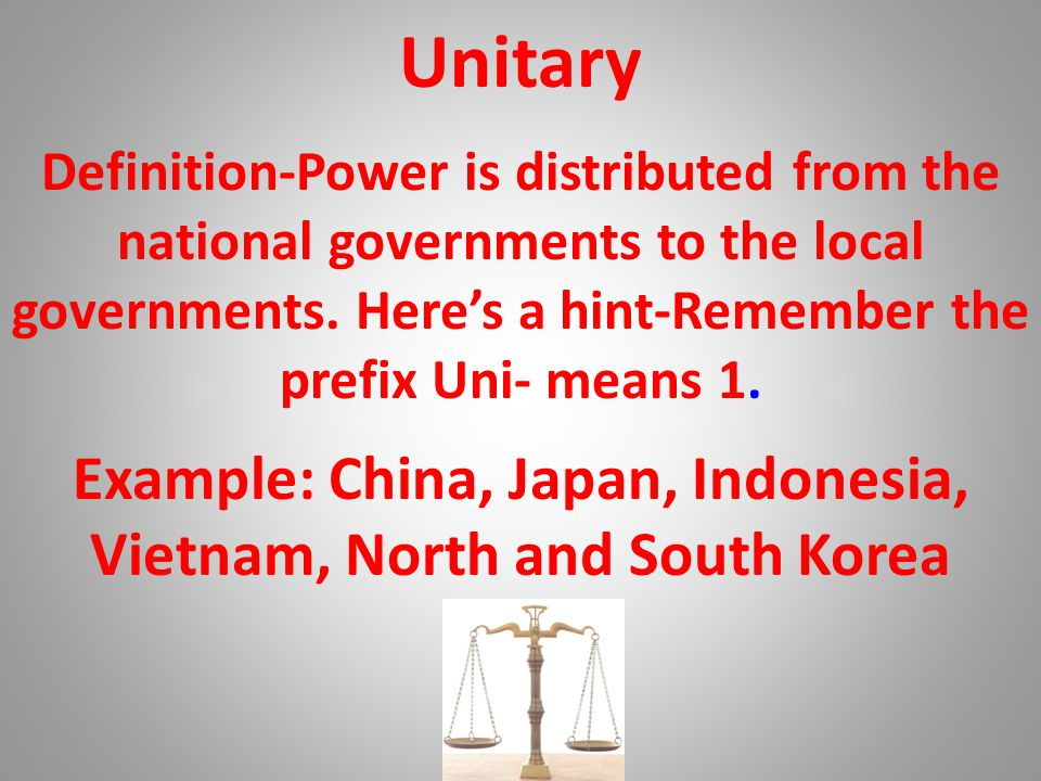 Unitary Example: China, Japan, Indonesia, Vietnam, North and South Korea Definition-Power is distributed from the national governments to the local go