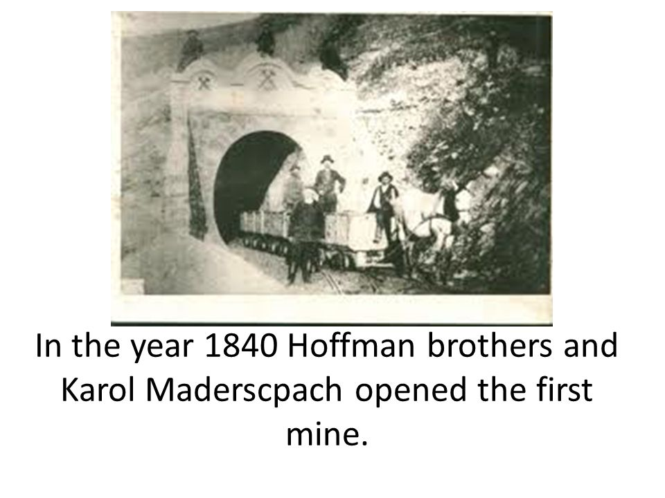 In the year 1840 Hoffman brothers and Karol Maderscpach opened the first mine.