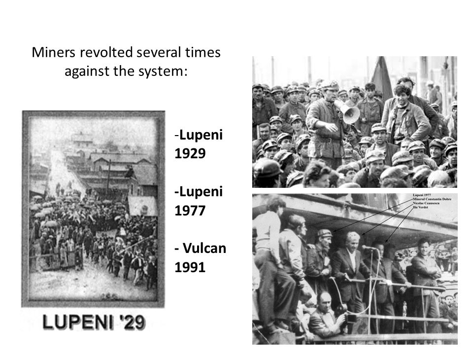 Miners revolted several times against the system: -Lupeni 1929 -Lupeni 1977 - Vulcan 1991
