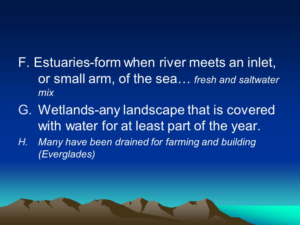 F. Estuaries-form when river meets an inlet, or small arm, of the sea… fresh and saltwater mix G.Wetlands-any landscape that is covered with water for