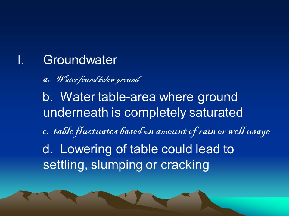 I.Groundwater a. Water found below ground b. Water table-area where ground underneath is completely saturated c. table fluctuates based on amount of r