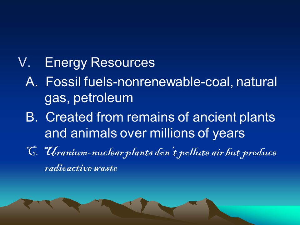V.Energy Resources A. Fossil fuels-nonrenewable-coal, natural gas, petroleum B. Created from remains of ancient plants and animals over millions of ye
