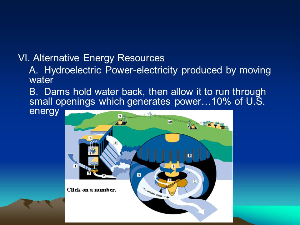 VI. Alternative Energy Resources A. Hydroelectric Power-electricity produced by moving water B. Dams hold water back, then allow it to run through sma