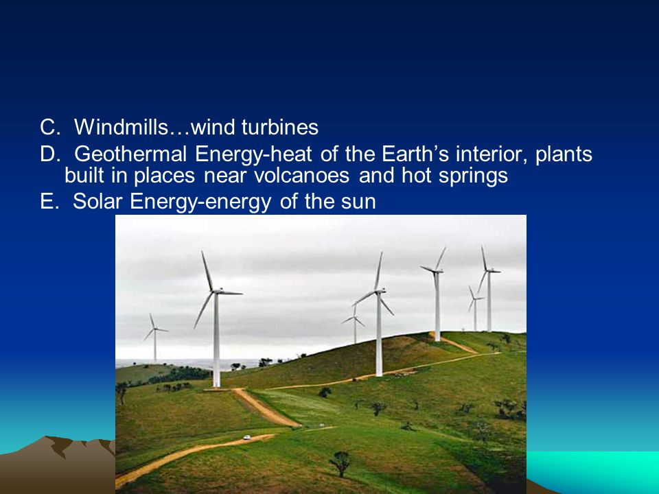 C. Windmills…wind turbines D. Geothermal Energy-heat of the Earth's interior, plants built in places near volcanoes and hot springs E. Solar Energy-en