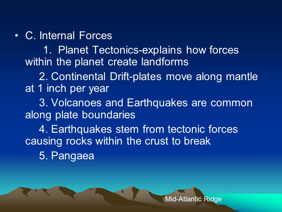 C. Internal Forces 1. Planet Tectonics-explains how forces within the planet create landforms 2. Continental Drift-plates move along mantle at 1 inch