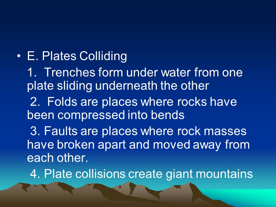 E. Plates Colliding 1. Trenches form under water from one plate sliding underneath the other 2.
