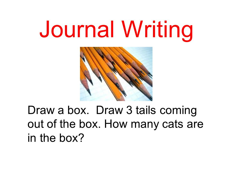 Journal Writing Draw a box. Draw 3 tails coming out of the box. How many cats are in the box?
