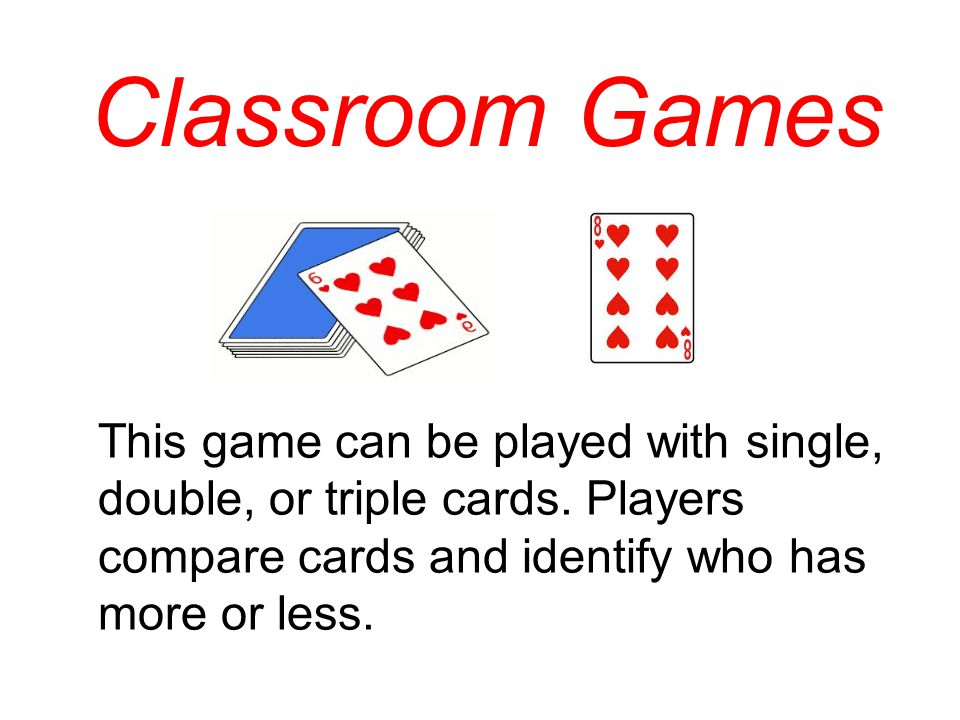 Classroom Games This game can be played with single, double, or triple cards.