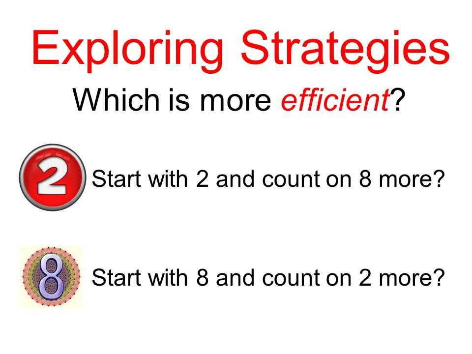 Exploring Strategies Which is more efficient? Start with 2 and count on 8 more? Start with 8 and count on 2 more?