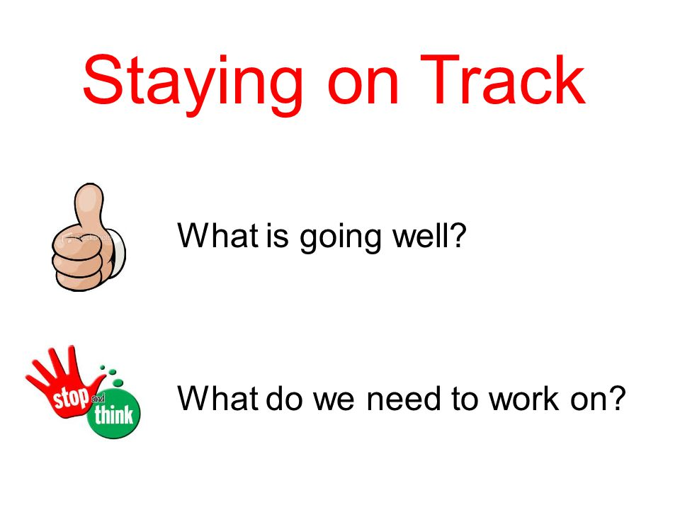 Staying on Track What is going well What do we need to work on