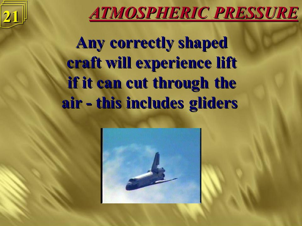 ATMOSPHERIC PRESSURE 20 Low pressure area above wing Low pressure area above wing Atmospheric pressure from below wing creates Lift Atmospheric pressure from below wing creates Lift