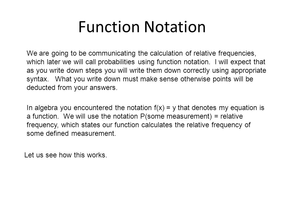 Function Notation We are going to be communicating the calculation of relative frequencies, which later we will call probabilities using function notation.